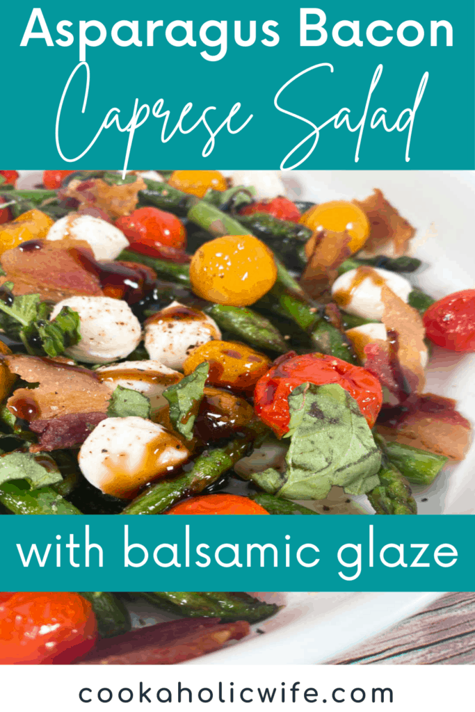 """Image for Pinterest: White text over turquoise background reads Asparagus Bacon Caprese Salad. Below is an image of the salad, fresh asparagus, crispy bacon, tomatoes, mozzarella balls and basil drizzled with balsamic glaze. In the lower third of the image there is another text over lay reading """"with balsamic glaze. And at the bottom is black text on a white background reading www.CookaholicWife.com"""